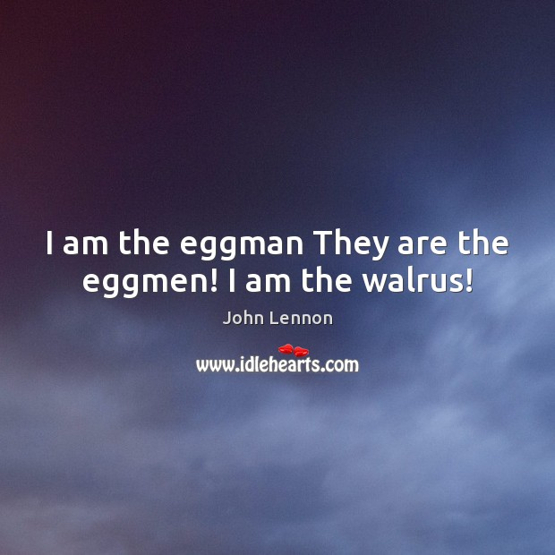 Image, I am the eggman They are the eggmen! I am the walrus!