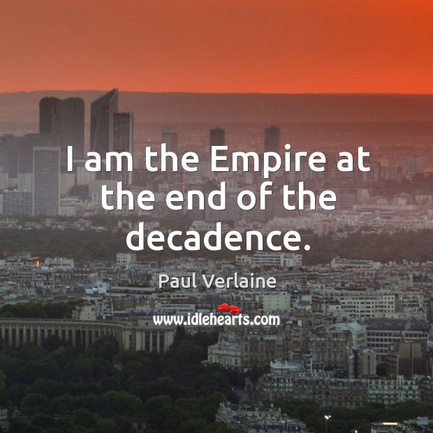 I am the empire at the end of the decadence. Image