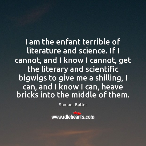 I am the enfant terrible of literature and science. If I cannot, Samuel Butler Picture Quote