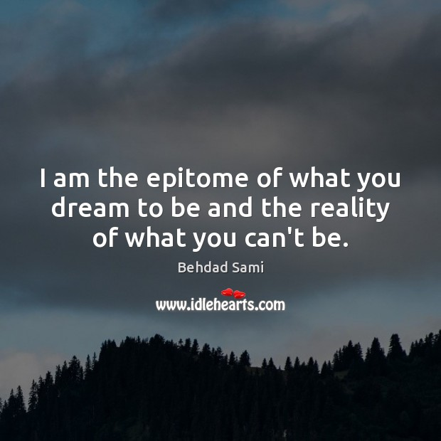 I am the epitome of what you dream to be and the reality of what you can't be. Reality Quotes Image