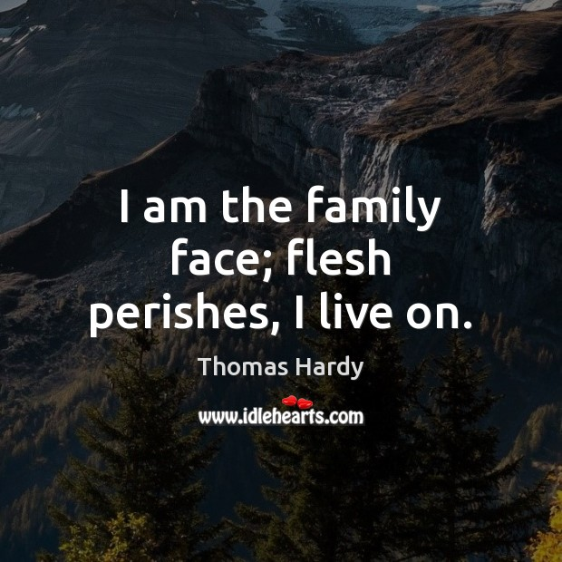 I am the family face; flesh perishes, I live on. Thomas Hardy Picture Quote