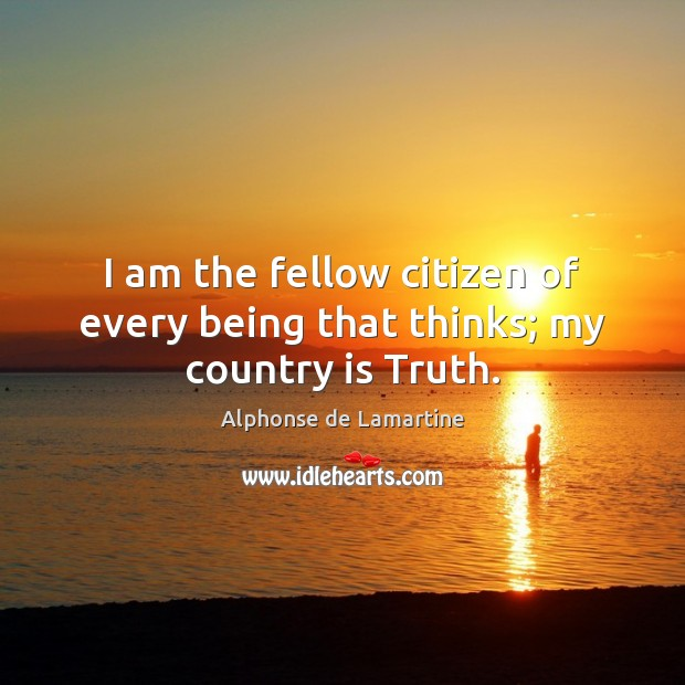 I am the fellow citizen of every being that thinks; my country is Truth. Alphonse de Lamartine Picture Quote
