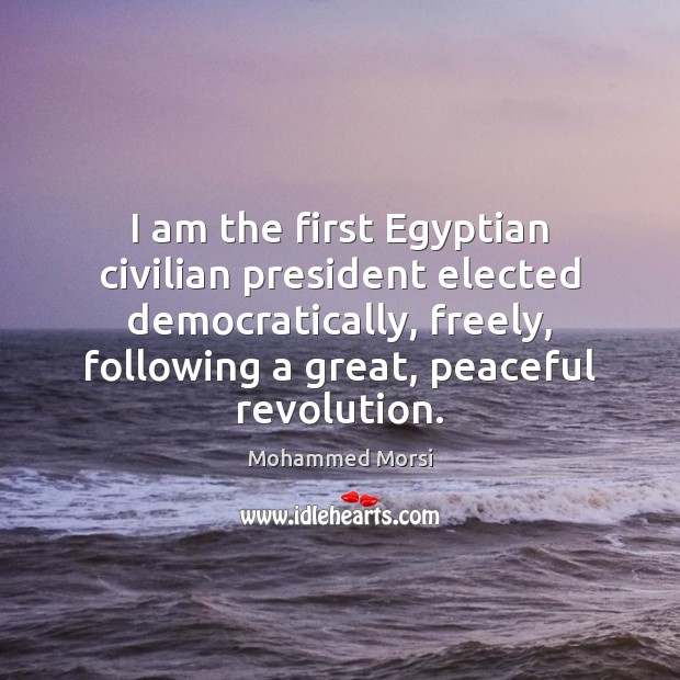 I am the first Egyptian civilian president elected democratically, freely, following a Mohammed Morsi Picture Quote