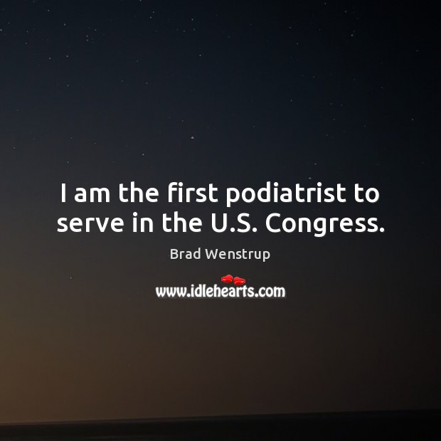 Image, I am the first podiatrist to serve in the U.S. Congress.