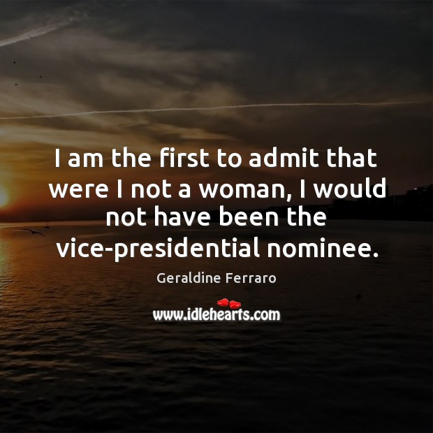 I am the first to admit that were I not a woman, Geraldine Ferraro Picture Quote