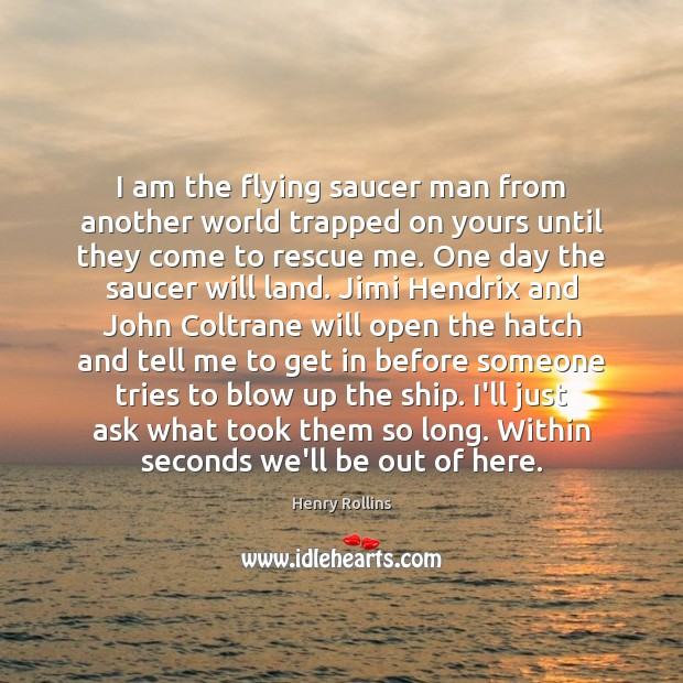 I am the flying saucer man from another world trapped on yours Henry Rollins Picture Quote
