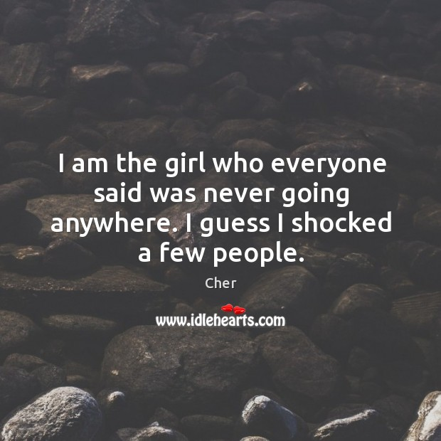 I am the girl who everyone said was never going anywhere. I guess I shocked a few people. Image