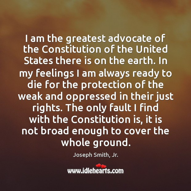 I am the greatest advocate of the Constitution of the United States Joseph Smith, Jr. Picture Quote