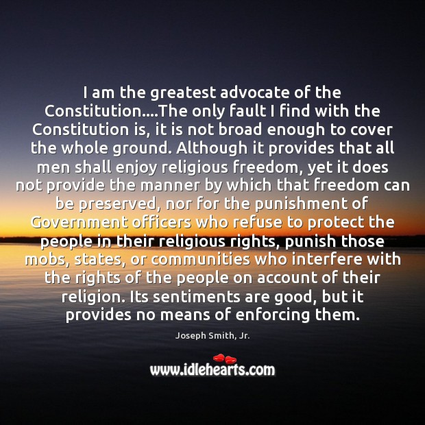 I am the greatest advocate of the Constitution….The only fault I Joseph Smith, Jr. Picture Quote