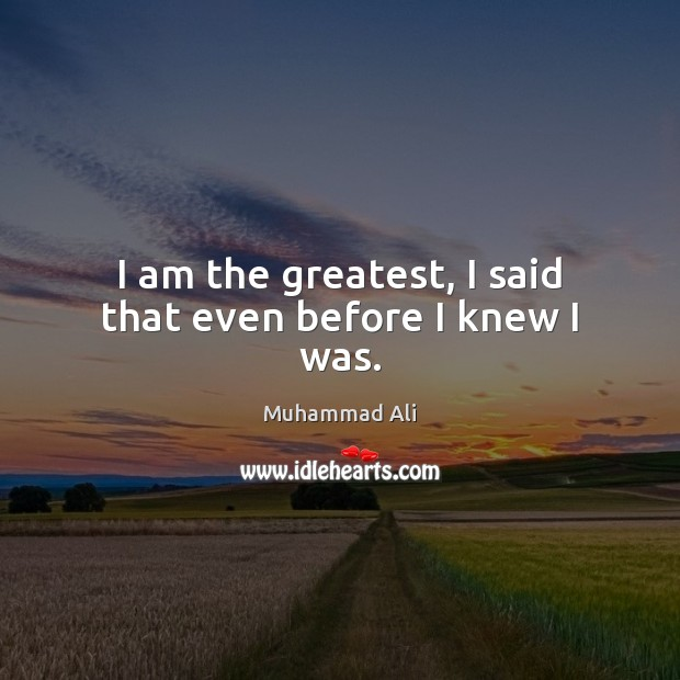 Image, I am the greatest, I said that even before I knew I was.