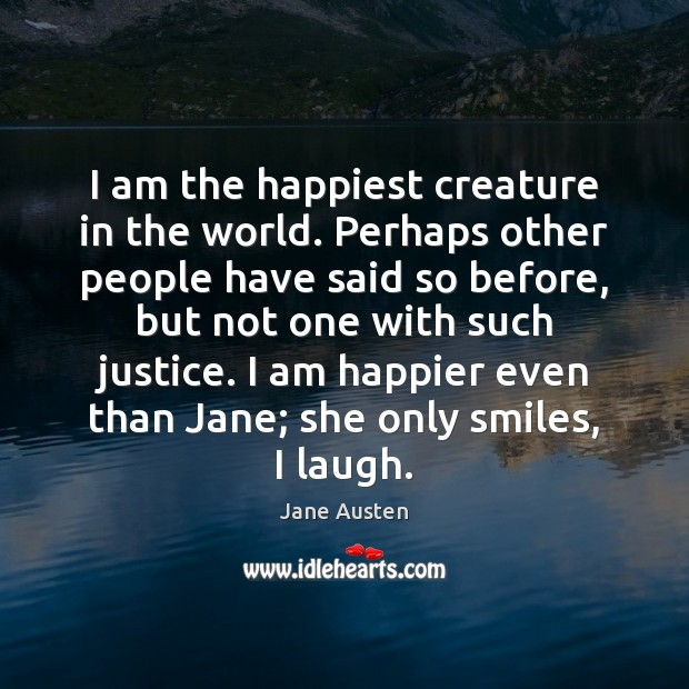 Image, I am the happiest creature in the world. Perhaps other people have