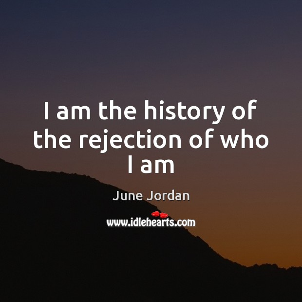 I am the history of the rejection of who I am Image