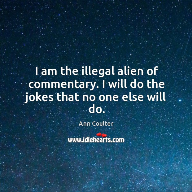 Image, I am the illegal alien of commentary. I will do the jokes that no one else will do.