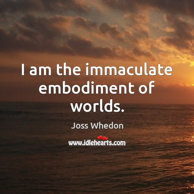 I am the immaculate embodiment of worlds. Joss Whedon Picture Quote