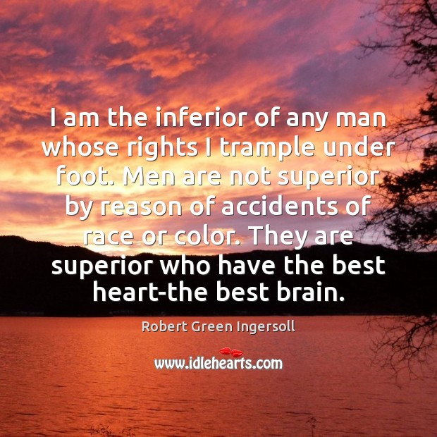 I am the inferior of any man whose rights I trample under Robert Green Ingersoll Picture Quote