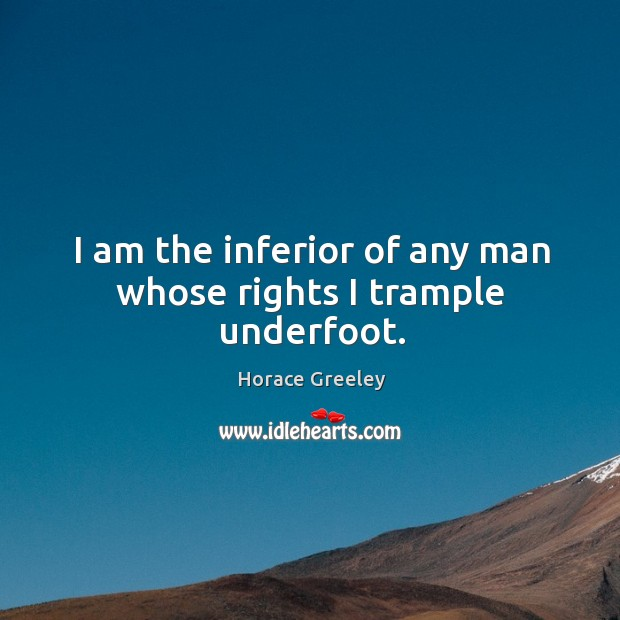Image, I am the inferior of any man whose rights I trample underfoot.