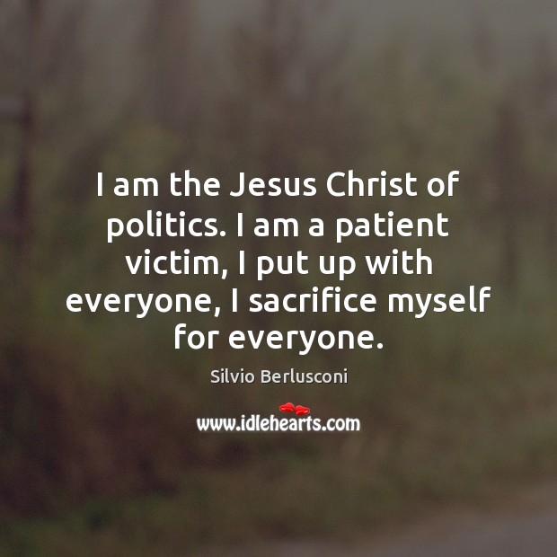 I am the Jesus Christ of politics. I am a patient victim, Silvio Berlusconi Picture Quote