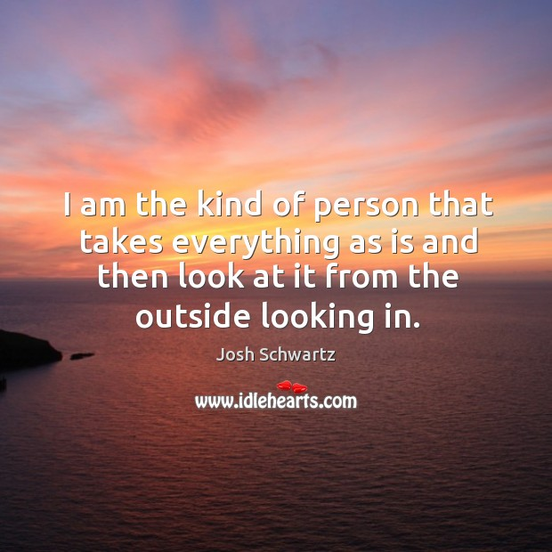 Image, I am the kind of person that takes everything as is and then look at it from the outside looking in.