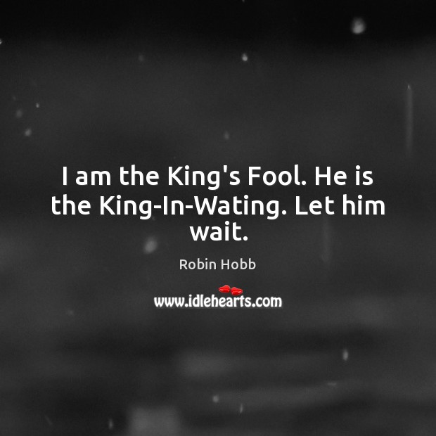 I am the King's Fool. He is the King-In-Wating. Let him wait. Robin Hobb Picture Quote