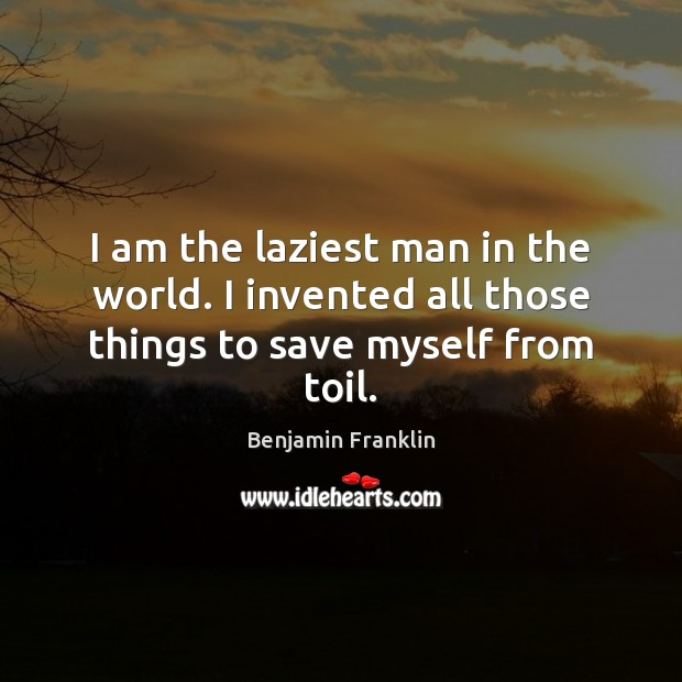 Image, I am the laziest man in the world. I invented all those things to save myself from toil.