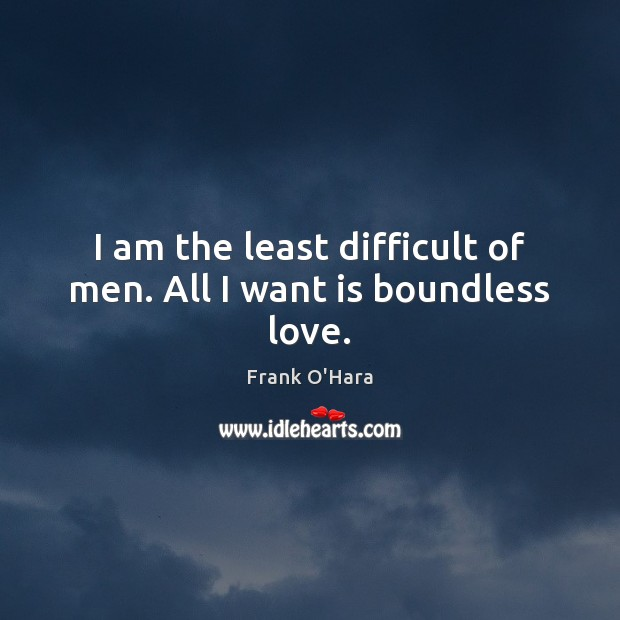 I am the least difficult of men. All I want is boundless love. Image
