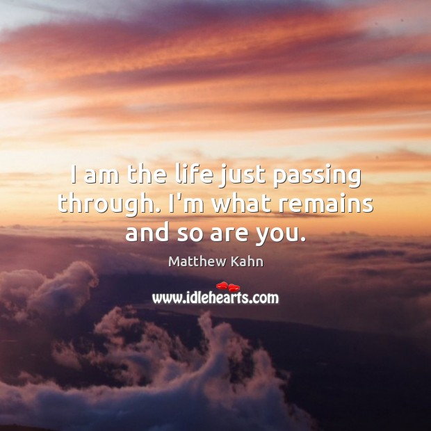 I am the life just passing through. I'm what remains and so are you. Image