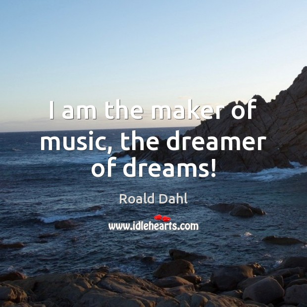 I am the maker of music, the dreamer of dreams! Roald Dahl Picture Quote