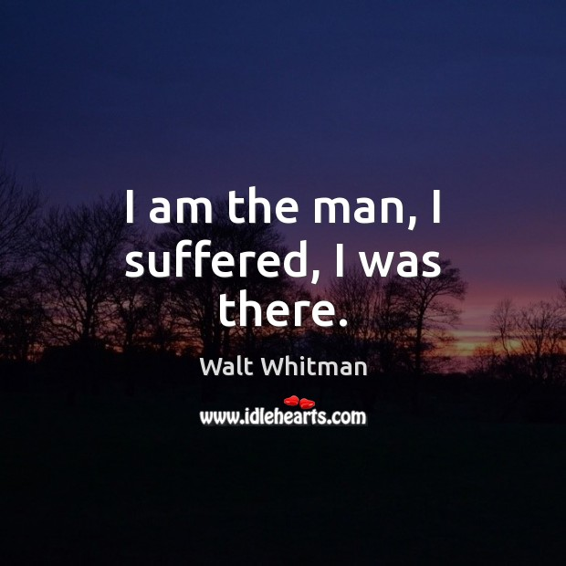 I am the man, I suffered, I was there. Image