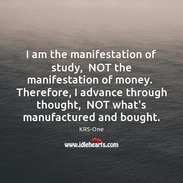I am the manifestation of study,  NOT the manifestation of money.  Therefore, KRS-One Picture Quote