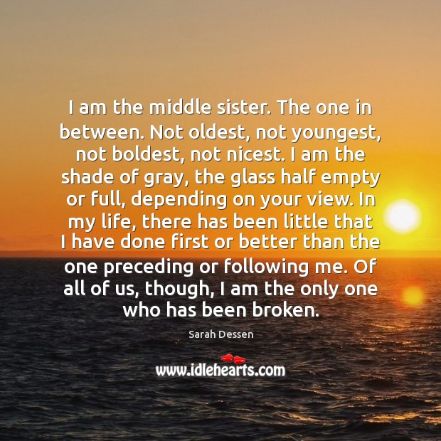 I am the middle sister. The one in between. Not oldest, not Sarah Dessen Picture Quote