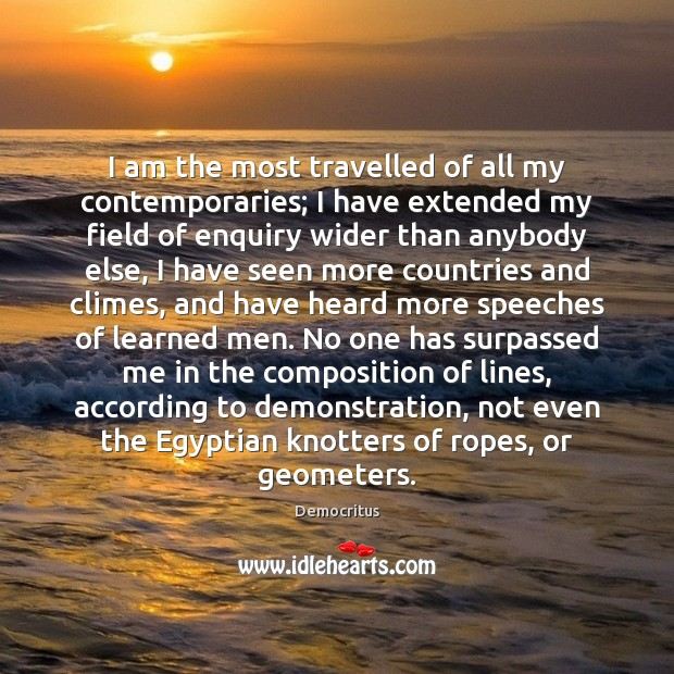 I am the most travelled of all my contemporaries; I have extended Democritus Picture Quote