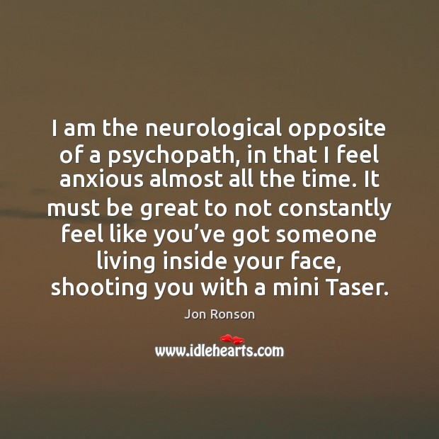 I am the neurological opposite of a psychopath, in that I feel Jon Ronson Picture Quote