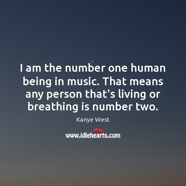 Image, I am the number one human being in music. That means any