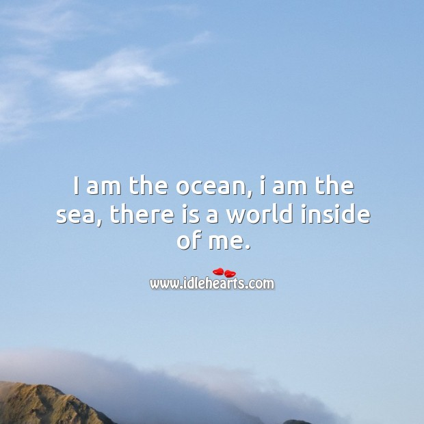 I am the ocean, I am the sea, there is a world inside of me. Image