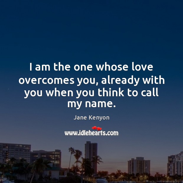 I am the one whose love overcomes you, already with you when you think to call my name. Image