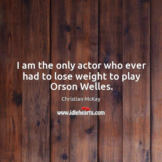 I am the only actor who ever had to lose weight to play Orson Welles. Image