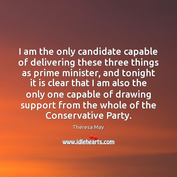 I am the only candidate capable of delivering these three things as Theresa May Picture Quote