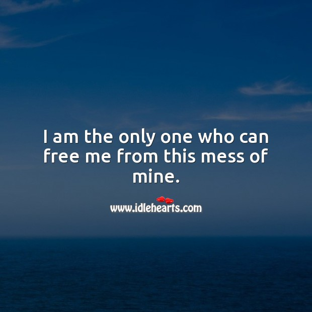 I am the only one who can free me from this mess of mine. Self Growth Quotes Image