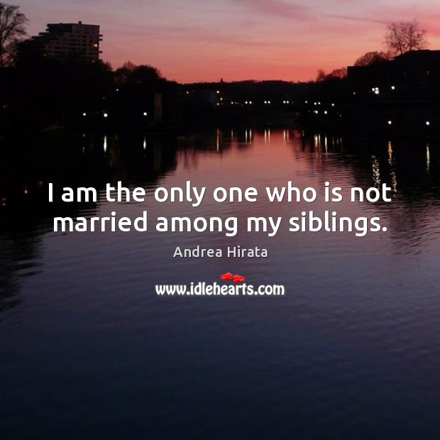 Image, I am the only one who is not married among my siblings.