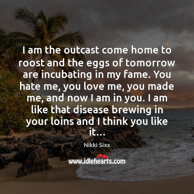 I am the outcast come home to roost and the eggs of Nikki Sixx Picture Quote