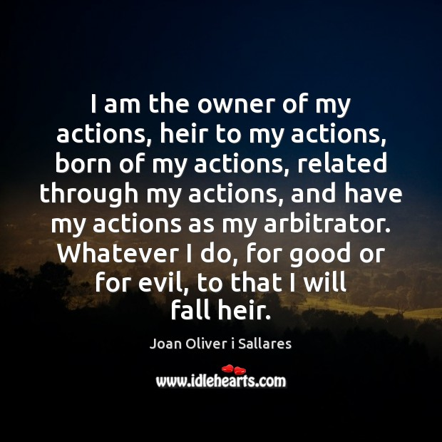 I am the owner of my actions, heir to my actions, born Image