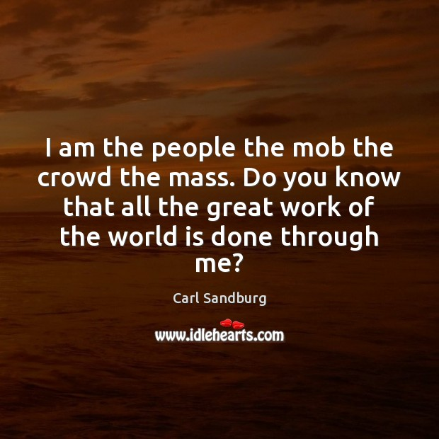 I am the people the mob the crowd the mass. Do you Carl Sandburg Picture Quote