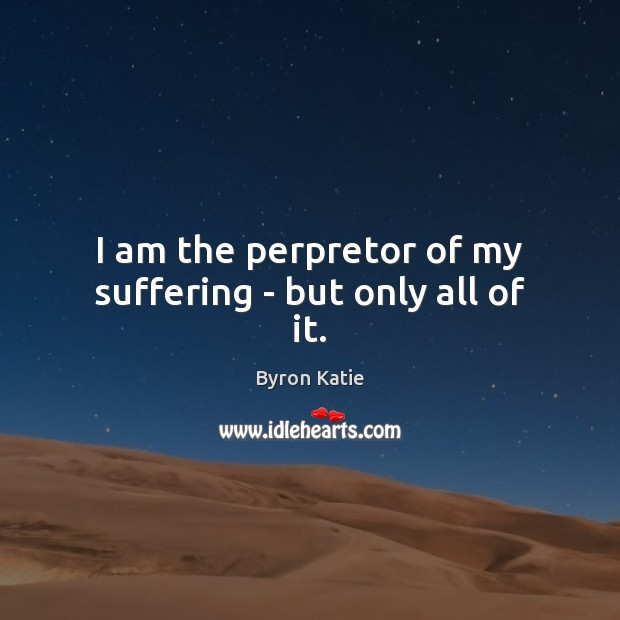 I am the perpretor of my suffering – but only all of it. Image