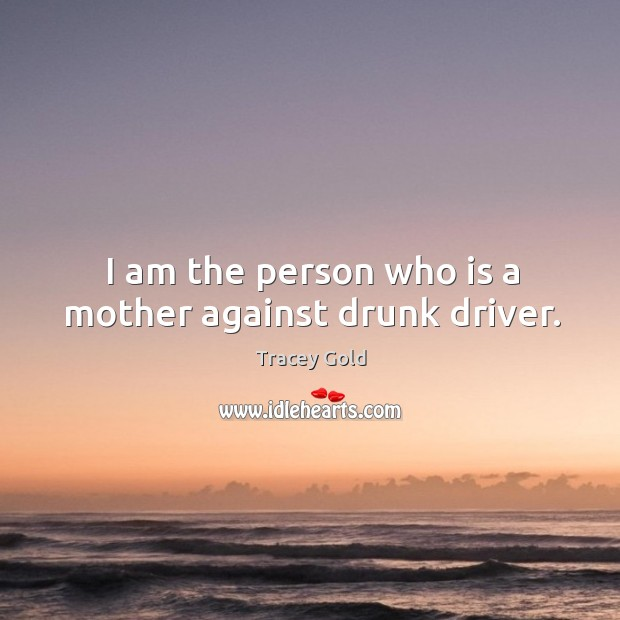 I am the person who is a mother against drunk driver. Tracey Gold Picture Quote