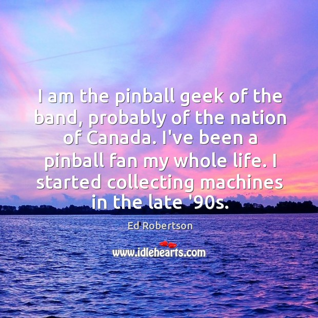 I am the pinball geek of the band, probably of the nation Image