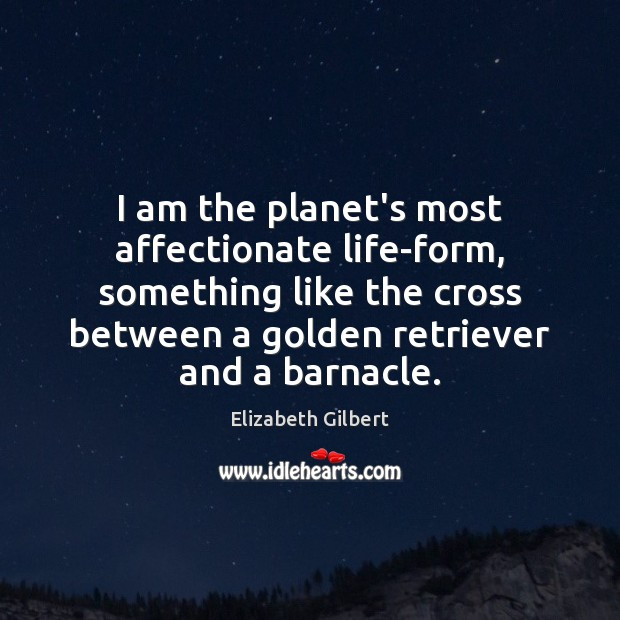 I am the planet's most affectionate life-form, something like the cross between Elizabeth Gilbert Picture Quote