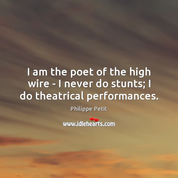I am the poet of the high wire – I never do stunts; I do theatrical performances. Image