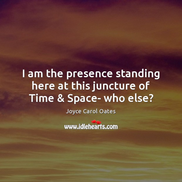 Image, I am the presence standing here at this juncture of Time & Space- who else?