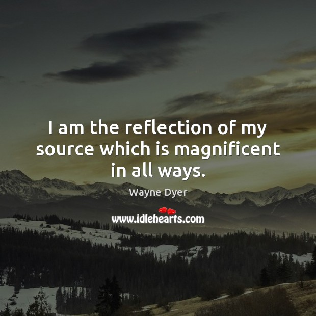 Image, I am the reflection of my source which is magnificent in all ways.
