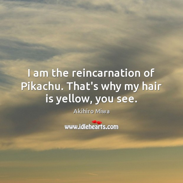 Image, I am the reincarnation of Pikachu. That's why my hair is yellow, you see.